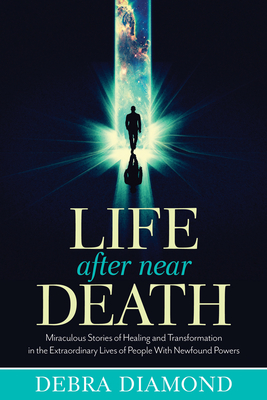 Life After Near Death: Miraculous Stories of Healing and Transformation in the Extraordinary Lives of People with Newfound Powers - Diamond, Debra