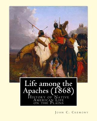 Life Among the Apaches (1868): By John C. Cremony: History of Native American Life on the Plains - Cremony, John C