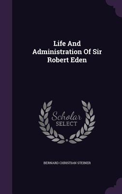 Life and Administration of Sir Robert Eden - Steiner, Bernard Christian