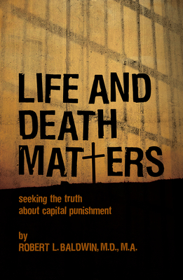 Life and Death Matters: Seeking the Truth about Capital Punishment - Baldwin, Robert L