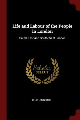 Life and Labour of the People in London: South-East and South-West London - Booth, Charles, Mr.