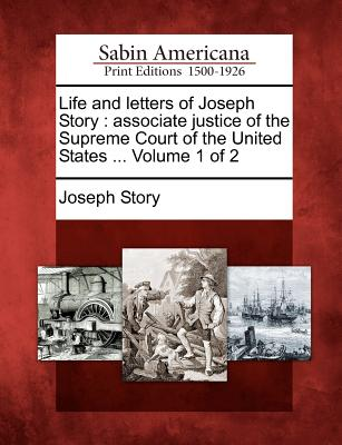 Life and Letters of Joseph Story: Associate Justice of the Supreme Court of the United States ... Volume 1 of 2 - Story, Joseph