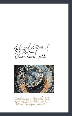 Life and Letters of Sir Richard Claverhouse Jebb - Jebb, Caroline Lane Reynolds, and Jebb, Richard Claverhouse, and Verrall, Arthur Woollgar