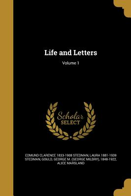 Life and Letters; Volume 1 - Stedman, Edmund Clarence 1833-1908, and Stedman, Laura 1881-1939, and Gould, George M (George Milbry) 1848-1 (Creator)