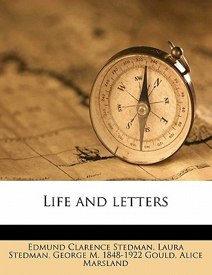 Life and Letters - Stedman, Edmund Clarence, and Stedman, Laura, and Gould, George M 1848