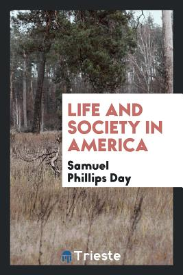 Life and Society in America - Day, Samuel Phillips