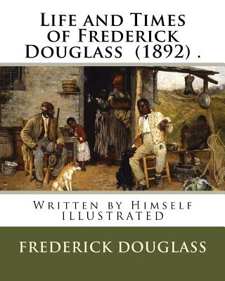 Life and Times of Frederick Douglass (1892) .: Written by Himself Illustrated - Douglass, Frederick