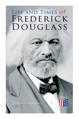 Life and Times of Frederick Douglass: His Early Life as a Slave, His Escape from Bondage and His Complete Life Story - Douglass, Frederick