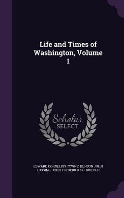 Life and Times of Washington, Volume 1 - Towne, Edward Cornelius, and Lossing, Benson John, and Schroeder, John Frederick