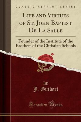 Life and Virtues of St. John Baptist de la Salle: Founder of the Institute of the Brothers of the Christian Schools (Classic Reprint) - Guibert, J