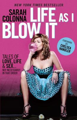 Life as I Blow It: Tales of Love, Life & Sex . . . Not Necessarily in That Order - Colonna, Sarah, and Handler, Chelsea (Foreword by)