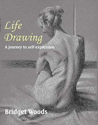 Life Drawing: A Journey to Self-Expression - Woods, Bridget