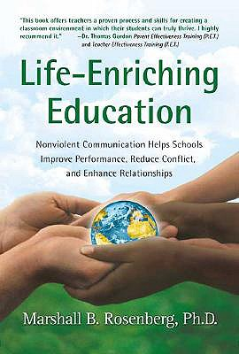 Life-Enriching Education: Nonviolent Communication Helps Schools Improve Performance, Reduce Conflict, and Enhance Relationships - Rosenberg, Marshall B, PhD, and Eisler, Riane Tennenhaus (Foreword by)