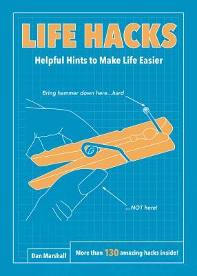 Life Hacks: Helpful Hints to Make Life Easier - Marshall, Dan
