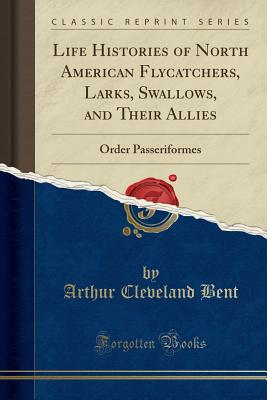 Life Histories of North American Flycatchers, Larks, Swallows, and Their Allies: Order Passeriformes (Classic Reprint) - Bent, Arthur Cleveland