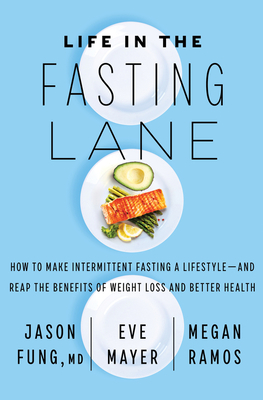 Life in the Fasting Lane: The Essential Guide to Making Intermittent Fasting Simple, Sustainable, and Enjoyable - Fung, Jason, and Mayer, Eve, and Ramos, Megan