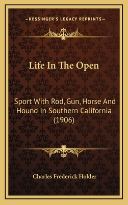 Life in the Open: Sport with Rod, Gun, Horse and Hound in Southern California (1906) - Holder, Charles Frederick