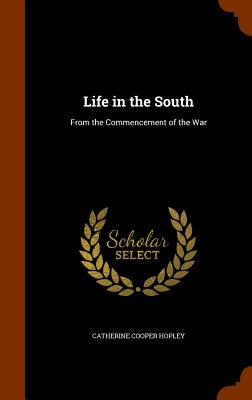 Life in the South: From the Commencement of the War - Hopley, Catherine Cooper