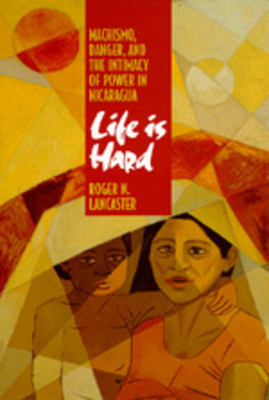 Life Is Hard: Machismo, Danger, and the Intimacy of Power in Nicaragua - Lancaster, Roger N
