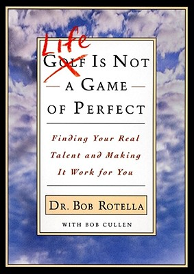 Life is Not a Game of Perfect: Finding Your Real Talent and Making It Work for You - Rotella, Bob, Dr., and Cullen, Bob, and Rotella, Robert J