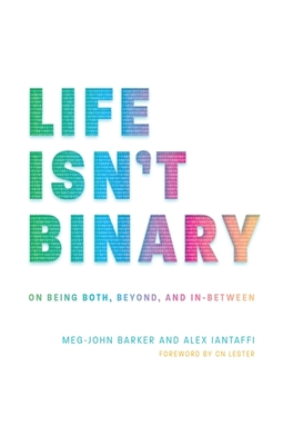 Life Isn't Binary: On Being Both, Beyond, and In-Between - Iantaffi, Alex, and Barker, Meg-John