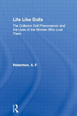 Life Like Dolls: The Collector Doll Phenomenon and the Lives of the Women Who Love Them - Robertson, A F