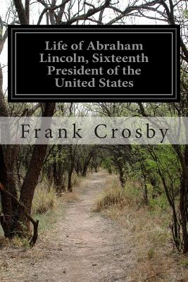Life of Abraham Lincoln, Sixteenth President of the United States - Crosby, Frank