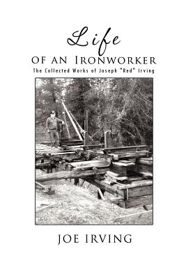 Life of an Ironworker: The Collected Works of Joseph Red Irving - Irving, Joe