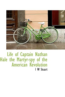 Life of Captain Nathan Hale the Martyr-Spy of the American Revolution - Stuart, I W