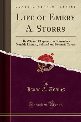 Life of Emery A. Storrs: His Wit and Eloquence, as Shown in a Notable Literary, Political and Forensic Career (Classic Reprint) - Adams, Isaac E