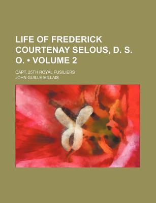 Life of Frederick Courtenay Selous, D. S. O. (Volume 2); Capt. 25th Royal Fusiliers - Millais, John Guille