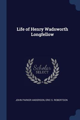 Life of Henry Wadsworth Longfellow - Anderson, John Parker, and Robertson, Eric S