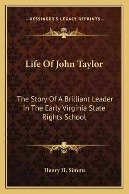 Life of John Taylor: The Story of a Brilliant Leader in the Early Virginia State Rights School - Simms, Henry H