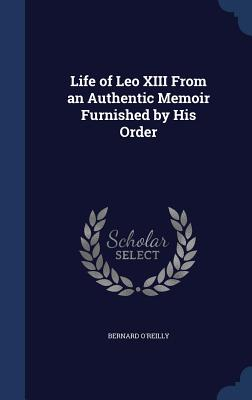 Life of Leo XIII from an Authentic Memoir Furnished by His Order - O'Reilly, Bernard
