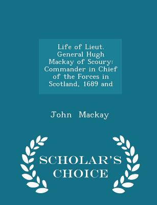 Life of Lieut. General Hugh MacKay of Scoury: Commander in Chief of the Forces in Scotland, 1689 and - Scholar's Choice Edition - MacKay, John