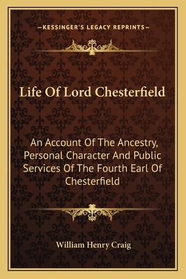 Life of Lord Chesterfield Life of Lord Chesterfield: An Account of the Ancestry, Personal Character and Public Sean Account of the Ancestry, Personal Character and Public Services of the Fourth Earl of Chesterfield Rvices of the Fourth Earl of... - Craig, William Henry
