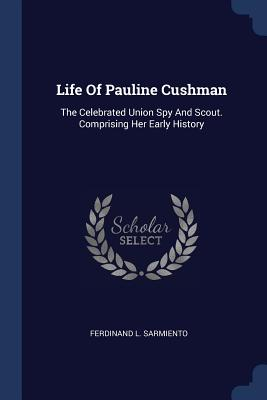 Life of Pauline Cushman: The Celebrated Union Spy and Scout. Comprising Her Early History - Sarmiento, Ferdinand L