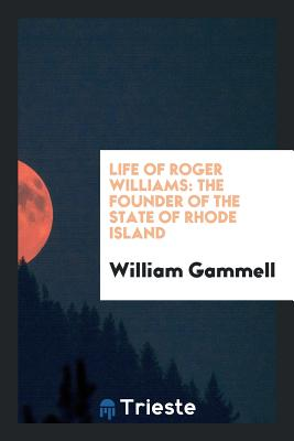 Life of Roger Williams: The Founder of the State of Rhode Island - Gammell, William