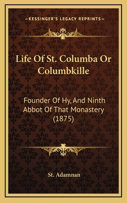 Life of St. Columba or Columbkille: Founder of Hy, and Ninth Abbot of That Monastery (1875) - Adamnan, St