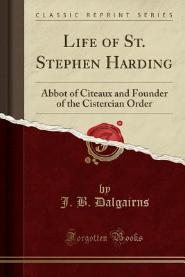 Life of St. Stephen Harding: Abbot of Citeaux and Founder of the Cistercian Order (Classic Reprint) - Dalgairns, J B