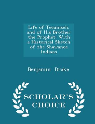 Life of Tecumseh, and of His Brother the Prophet: With a Historical Sketch of the Shawanoe Indians - Scholar's Choice Edition - Drake, Benjamin