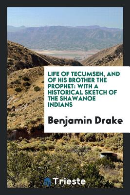 Life of Tecumseh, and of His Brother the Prophet: With a Historical Sketch of the Shawanoe Indians - Drake, Benjamin