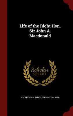 Life of the Right Hon. Sir John A. MacDonald - MacPherson, James Pennington
