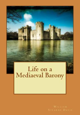Life on a Mediaeval Barony - William Stearns Davis