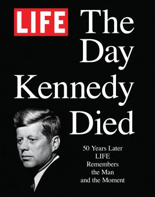 Life the Day Kennedy Died: Fifty Years Later: Life Remembers the Man and the Moment - The Editors of Life