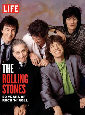 Life:The Rolling Stones: 50 Years of Rock 'n' Roll - The Editors of LIFE Magazine