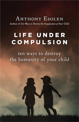 Life Under Compulsion: Ten Ways to Destroy the Humanity of Your Child - Esolen, Anthony, Mr.