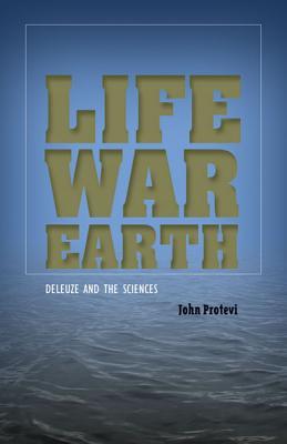 Life, War, Earth: Deleuze and the Sciences - Protevi, John, Professor