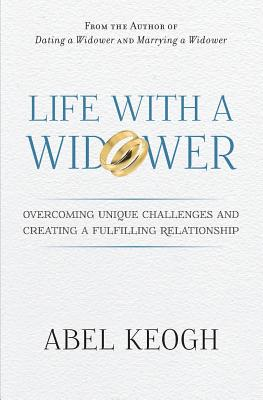 Life with a Widower: Overcoming Unique Challenges and Creating a Fulfilling Relationship - Keogh, Abel