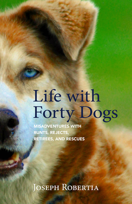 Life with Forty Dogs: Misadventures with Runts, Rejects, Retirees, and Rescues - Robertia, Joseph